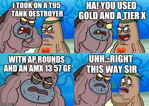 How Tough Are You Meme | I TOOK ON A T95 TANK DESTROYER HA! YOU USED GOLD AND A TIER X WITH AP ROUNDS AND AN AMX 13 57 GF UHH...RIGHT THIS WAY SIR | image tagged in memes,how tough are you | made w/ Imgflip meme maker