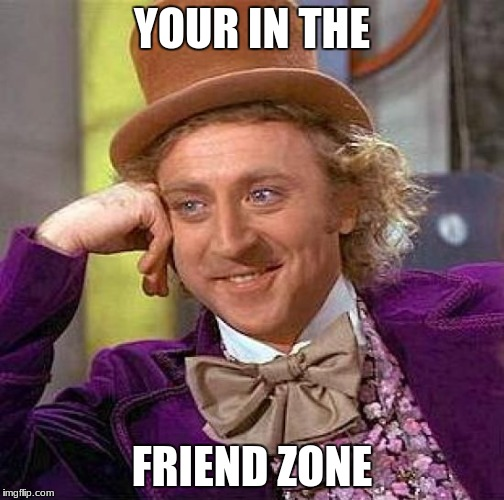 Creepy Condescending Wonka Meme | YOUR IN THE FRIEND ZONE | image tagged in memes,creepy condescending wonka | made w/ Imgflip meme maker