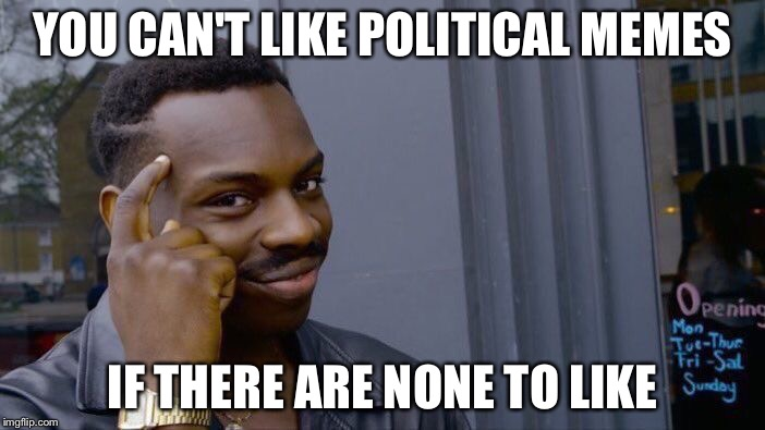 Roll Safe Think About It Meme | YOU CAN'T LIKE POLITICAL MEMES IF THERE ARE NONE TO LIKE | image tagged in memes,roll safe think about it | made w/ Imgflip meme maker