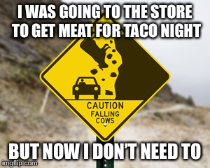 I WAS GOING TO THE STORE TO GET MEAT FOR TACO NIGHT BUT NOW I DON'T NEED TO | image tagged in memes,funny,lol,taco,cows,funny signs | made w/ Imgflip meme maker