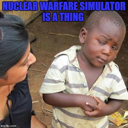 ohhhhhhhhhhhh...... | NUCLEAR WARFARE SIMULATOR IS A THING | image tagged in memes,third world skeptical kid,funny,nukes,simulation | made w/ Imgflip meme maker