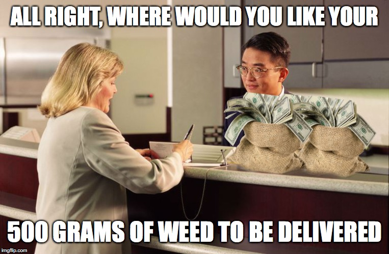 500 Grams of Weed | ALL RIGHT, WHERE WOULD YOU LIKE YOUR 500 GRAMS OF WEED TO BE DELIVERED | image tagged in all right,and where would you like your _____ to go,memes,funny,weed,money | made w/ Imgflip meme maker