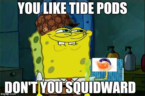 Dont You Squidward Meme | YOU LIKE TIDE PODS DON'T YOU SQUIDWARD | image tagged in memes,dont you squidward,scumbag | made w/ Imgflip meme maker