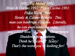Casino?  What Casino? | 1991: Taj Mahal 1992: Hotel & Casino 1992: Plaza Casino 1992: Plaza Hotel 2004: Hotels & Casino Resorts   This man can bankrupt a casino.  L | image tagged in donald trump | made w/ Imgflip meme maker