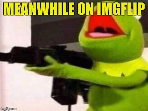 way to much coke | MEANWHILE ON IMGFLIP | image tagged in guns,memes,funny,kermit the frog,meanwhile on imgflip | made w/ Imgflip meme maker