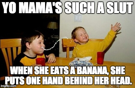 Yo Mamas So Fat Meme | YO MAMA'S SUCH A S**T WHEN SHE EATS A BANANA, SHE PUTS ONE HAND BEHIND HER HEAD. | image tagged in memes,yo mamas so fat | made w/ Imgflip meme maker