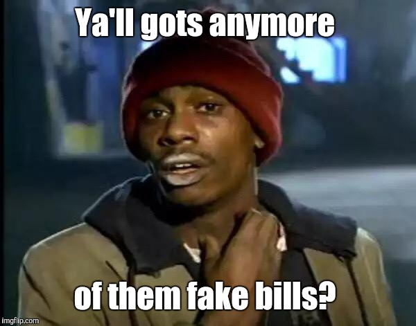 Y'all Got Any More Of That Meme | Ya'll gots anymore of them fake bills? | image tagged in memes,y'all got any more of that | made w/ Imgflip meme maker