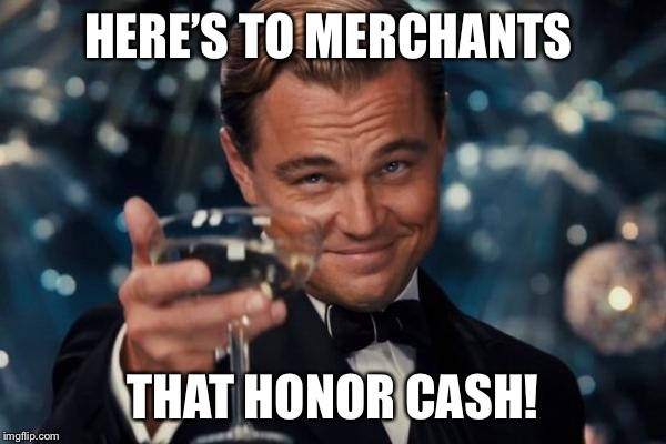 Leonardo Dicaprio Cheers Meme | HERE'S TO MERCHANTS THAT HONOR CASH! | image tagged in memes,leonardo dicaprio cheers | made w/ Imgflip meme maker