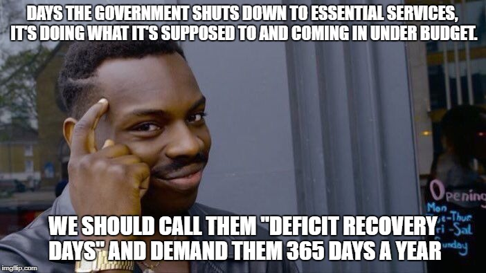 "Roll Safe Think About It Meme | DAYS THE GOVERNMENT SHUTS DOWN TO ESSENTIAL SERVICES, IT'S DOING WHAT IT'S SUPPOSED TO AND COMING IN UNDER BUDGET. WE SHOULD CALL THEM ""DEFI 