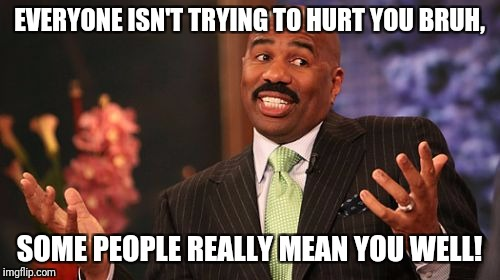 Steve Harvey Meme | EVERYONE ISN'T TRYING TO HURT YOU BRUH, SOME PEOPLE REALLY MEAN YOU WELL! | image tagged in memes,steve harvey | made w/ Imgflip meme maker