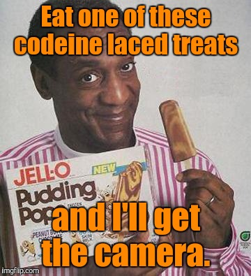Eat one of these codeine laced treats and I'll get the camera. | made w/ Imgflip meme maker