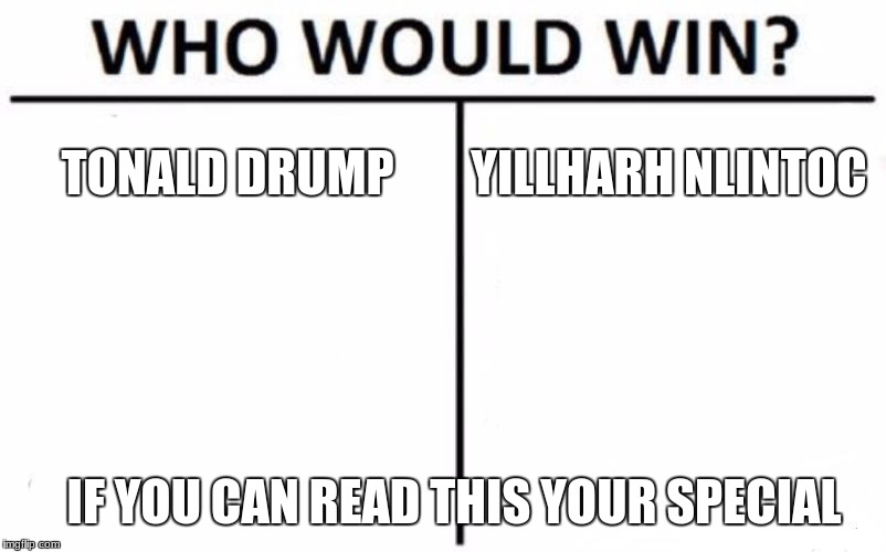 Who Would Win? Meme | TONALD DRUMP YILLHARH NLINTOC IF YOU CAN READ THIS YOUR SPECIAL | image tagged in memes,who would win | made w/ Imgflip meme maker