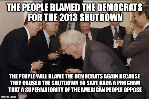 Laughing Men In Suits Meme | THE PEOPLE BLAMED THE DEMOCRATS FOR THE 2013 SHUTDOWN THE PEOPLE WILL BLAME THE DEMOCRATS AGAIN BECAUSE THEY CAUSED THE SHUTDOWN TO SAVE DAC | image tagged in memes,laughing men in suits | made w/ Imgflip meme maker