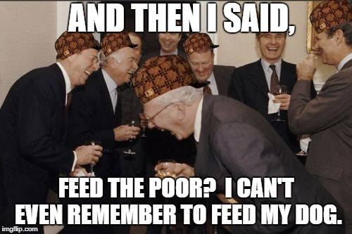 Laughing top 1% | AND THEN I SAID, FEED THE POOR?  I CAN'T EVEN REMEMBER TO FEED MY DOG. | image tagged in memes,laughing men in suits,scumbag,politics,elite | made w/ Imgflip meme maker