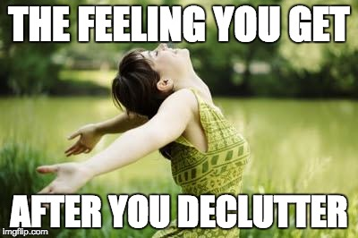 Decluttering | THE FEELING YOU GET AFTER YOU DECLUTTER | image tagged in that moment when relief | made w/ Imgflip meme maker