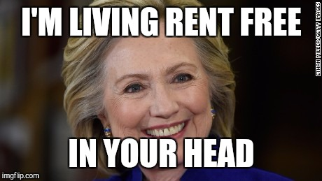 Hillary Clinton U Mad | I'M LIVING RENT FREE IN YOUR HEAD | image tagged in hillary clinton u mad | made w/ Imgflip meme maker