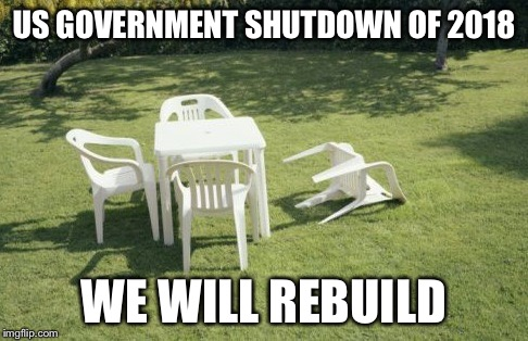 We Will Rebuild Meme |  US GOVERNMENT SHUTDOWN OF 2018; WE WILL REBUILD | image tagged in memes,we will rebuild | made w/ Imgflip meme maker