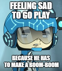 Hot wheels meme #1 | FEELING SAD TO GO PLAY BECAUSE HE HAS TO MAKE A BOOM-BOOM | image tagged in he's smart but sad a lot | made w/ Imgflip meme maker