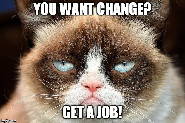 Grumpy Cat Not Amused Meme | YOU WANT CHANGE? GET A JOB! | image tagged in memes,grumpy cat not amused,grumpy cat | made w/ Imgflip meme maker