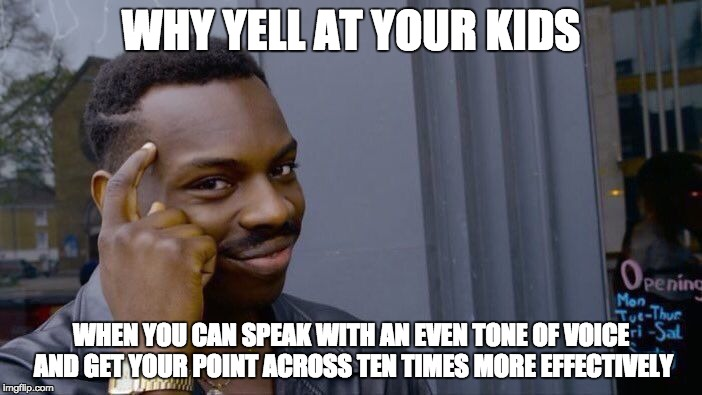 Roll Safe Think About It Meme | WHY YELL AT YOUR KIDS WHEN YOU CAN SPEAK WITH AN EVEN TONE OF VOICE AND GET YOUR POINT ACROSS TEN TIMES MORE EFFECTIVELY | image tagged in memes,roll safe think about it | made w/ Imgflip meme maker