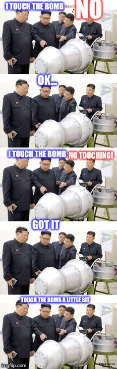 Kim Jong Un's Daily | I TOUCH THE BOMB NO OK... I TOUCH THE BOMB NO TOUCHING! GOT IT TOUCH THE BOMB A LITTLE BIT | image tagged in kim jong un,unbreaklp,bomb,i touch it,no | made w/ Imgflip meme maker