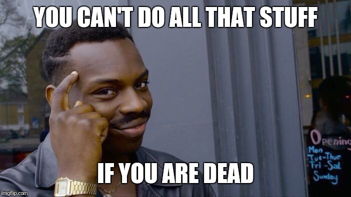 Roll Safe Think About It Meme | YOU CAN'T DO ALL THAT STUFF IF YOU ARE DEAD | image tagged in memes,roll safe think about it | made w/ Imgflip meme maker