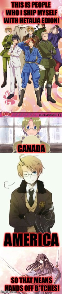 Never take America or Canada away from me or there will be consequnses! | THIS IS PEOPLE WHO I SHIP MYSELF WITH HETALIA EDION! CANADA AMERICA SO THAT MEANS HANDS OFF B*TCHES! | image tagged in hetalia,shipping,america,canada | made w/ Imgflip meme maker