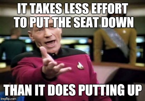 Picard Wtf Meme | IT TAKES LESS EFFORT TO PUT THE SEAT DOWN THAN IT DOES PUTTING UP | image tagged in memes,picard wtf | made w/ Imgflip meme maker