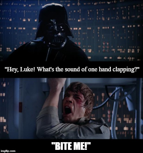 Star Wars No Meme | ''Hey, Luke! What's the sound of one hand clapping?'' ''BITE ME!'' | image tagged in memes,star wars no | made w/ Imgflip meme maker