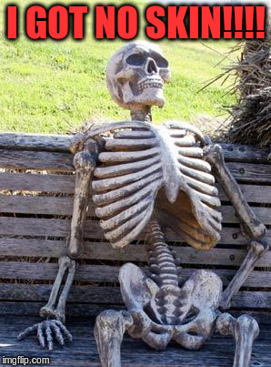 Waiting Skeleton Meme | I GOT NO SKIN!!!! | image tagged in memes,waiting skeleton | made w/ Imgflip meme maker