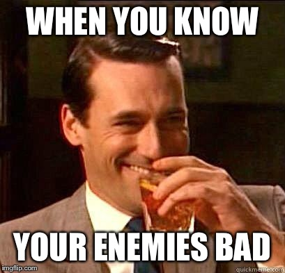Laughing Don Draper | WHEN YOU KNOW YOUR ENEMIES BAD | image tagged in laughing don draper | made w/ Imgflip meme maker