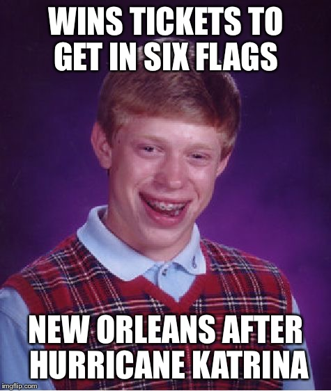 Bad Luck Brian Meme | WINS TICKETS TO GET IN SIX FLAGS NEW ORLEANS AFTER HURRICANE KATRINA | image tagged in memes,bad luck brian,new orleans,six flags,hurricane katrina,loser | made w/ Imgflip meme maker