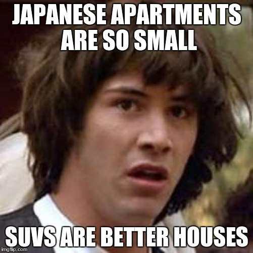 Conspiracy Keanu Meme | JAPANESE APARTMENTS ARE SO SMALL SUVS ARE BETTER HOUSES | image tagged in memes,conspiracy keanu,japan | made w/ Imgflip meme maker