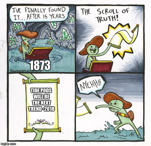 The Scroll Of Truth Meme | TIDE PODS WILL BE THE NEXT TREND -2018 1873 | image tagged in memes,the scroll of truth | made w/ Imgflip meme maker