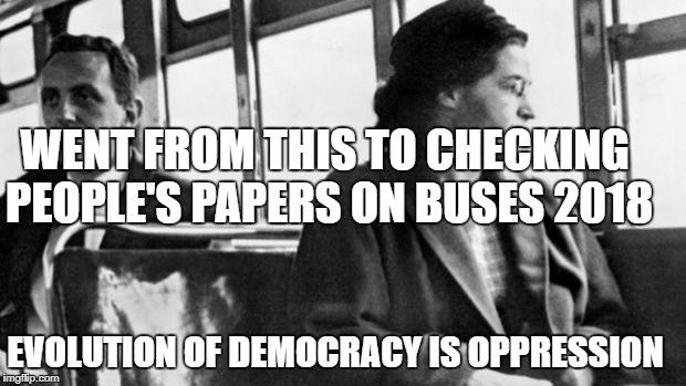 rosa parks | WENT FROM THIS TO CHECKING PEOPLE'S PAPERS ON BUSES 2018 EVOLUTION OF DEMOCRACY IS OPPRESSION | image tagged in rosa parks | made w/ Imgflip meme maker