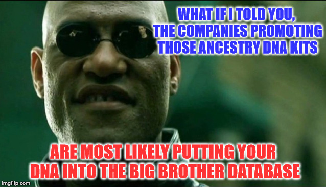 Matrix Morpheus Knows | WHAT IF I TOLD YOU, THE COMPANIES PROMOTING THOSE ANCESTRY DNA KITS ARE MOST LIKELY PUTTING YOUR DNA INTO THE BIG BROTHER DATABASE | image tagged in matrix morpheus,memes,what if i told you,dna,data | made w/ Imgflip meme maker