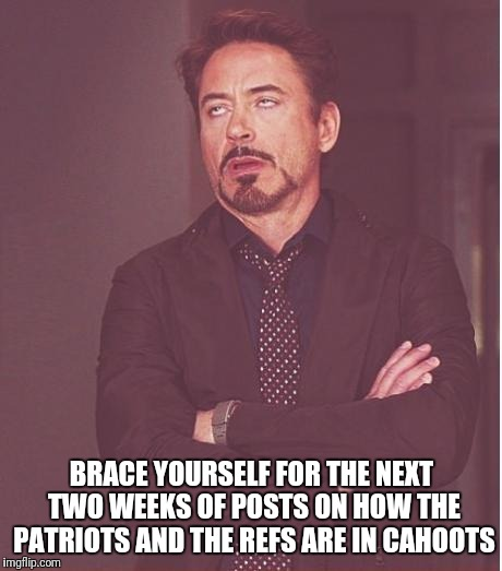Face You Make Robert Downey Jr |  BRACE YOURSELF FOR THE NEXT TWO WEEKS OF POSTS ON HOW THE PATRIOTS AND THE REFS ARE IN CAHOOTS | image tagged in memes,face you make robert downey jr | made w/ Imgflip meme maker