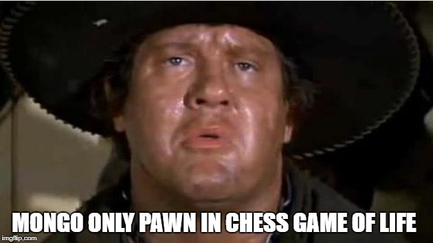 Mongo | MONGO ONLY PAWN IN CHESS GAME OF LIFE | image tagged in mongo | made w/ Imgflip meme maker