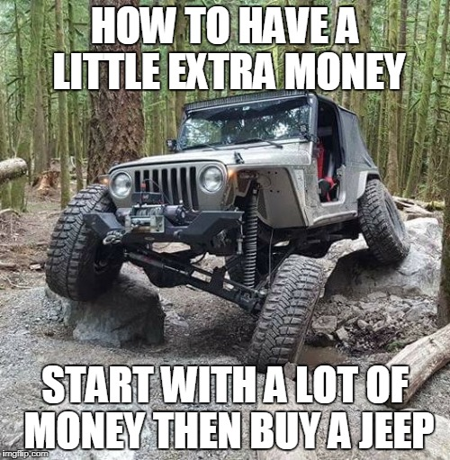 HOW TO HAVE A LITTLE EXTRA MONEY START WITH A LOT OF MONEY THEN BUY A JEEP | image tagged in crawler | made w/ Imgflip meme maker