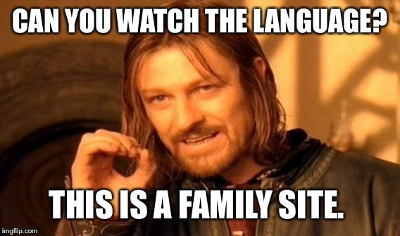 One Does Not Simply Meme | CAN YOU WATCH THE LANGUAGE? THIS IS A FAMILY SITE. | image tagged in memes,one does not simply | made w/ Imgflip meme maker