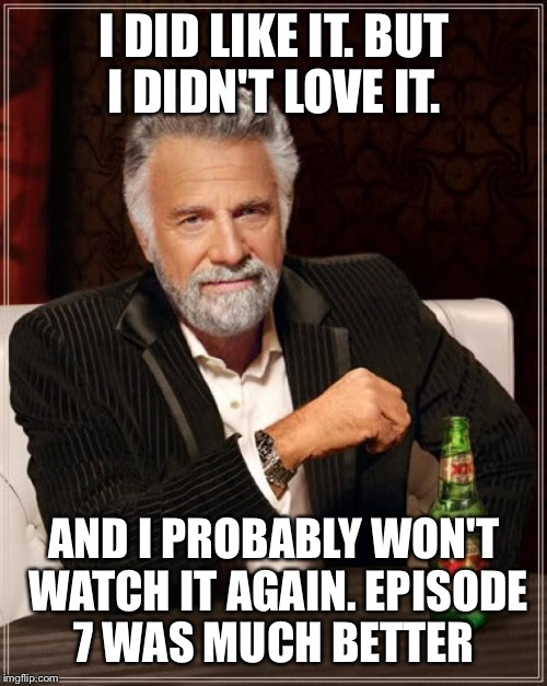 The Most Interesting Man In The World Meme | I DID LIKE IT. BUT I DIDN'T LOVE IT. AND I PROBABLY WON'T WATCH IT AGAIN. EPISODE 7 WAS MUCH BETTER | image tagged in memes,the most interesting man in the world | made w/ Imgflip meme maker