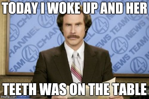 Ron Burgundy Meme | TODAY I WOKE UP AND HER TEETH WAS ON THE TABLE | image tagged in memes,ron burgundy | made w/ Imgflip meme maker