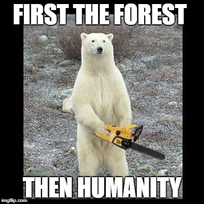Chainsaw Bear | FIRST THE FOREST THEN HUMANITY | image tagged in memes,chainsaw bear | made w/ Imgflip meme maker