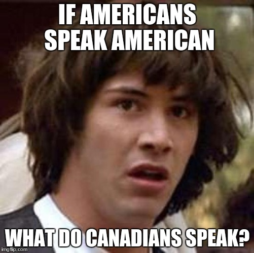 Conspiracy Keanu Meme | IF AMERICANS SPEAK AMERICAN WHAT DO CANADIANS SPEAK? | image tagged in memes,conspiracy keanu | made w/ Imgflip meme maker