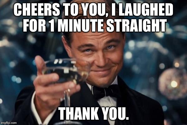 Leonardo Dicaprio Cheers Meme | CHEERS TO YOU, I LAUGHED FOR 1 MINUTE STRAIGHT THANK YOU. | image tagged in memes,leonardo dicaprio cheers | made w/ Imgflip meme maker