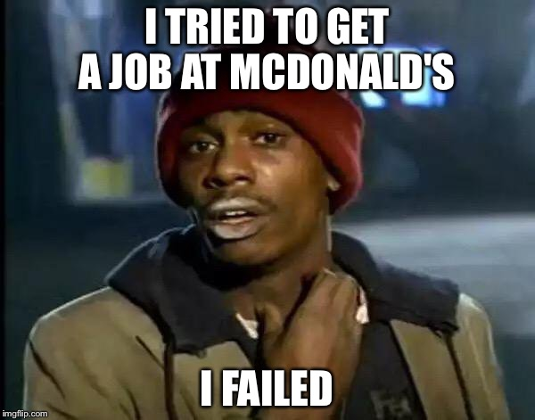 Y'all Got Any More Of That Meme | I TRIED TO GET A JOB AT MCDONALD'S I FAILED | image tagged in memes,y'all got any more of that | made w/ Imgflip meme maker