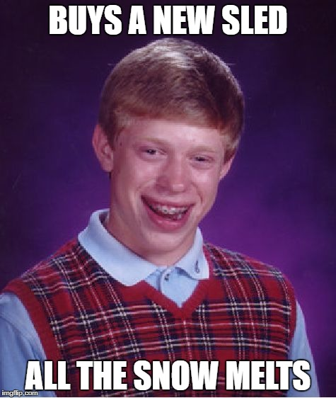 Bad Luck Brian Meme | BUYS A NEW SLED ALL THE SNOW MELTS | image tagged in memes,bad luck brian | made w/ Imgflip meme maker