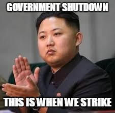 WW3 | GOVERNMENT SHUTDOWN THIS IS WHEN WE STRIKE | image tagged in ww3,kim jong un,government,government shutdown | made w/ Imgflip meme maker