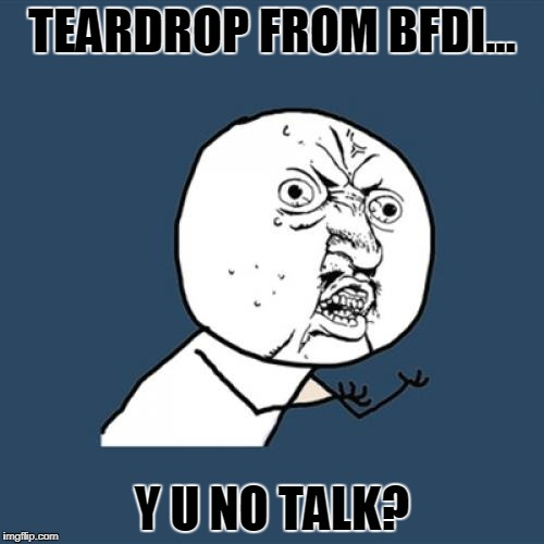 Y U No Meme | TEARDROP FROM BFDI... Y U NO TALK? | image tagged in memes,y u no | made w/ Imgflip meme maker