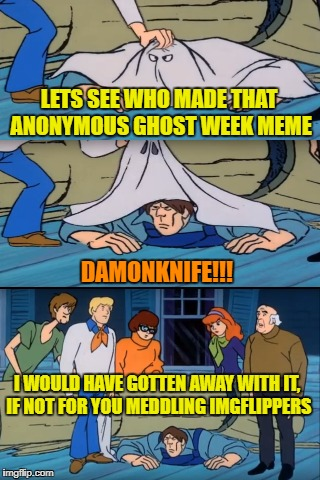 Unmasked ghost - Ghost week Jan.21-27 A LaurynFlint Event | LETS SEE WHO MADE THAT ANONYMOUS GHOST WEEK MEME DAMONKNIFE!!! I WOULD HAVE GOTTEN AWAY WITH IT, IF NOT FOR YOU MEDDLING IMGFLIPPERS | image tagged in funny memes,ghost week,scooby doo meddling kids,ghost | made w/ Imgflip meme maker
